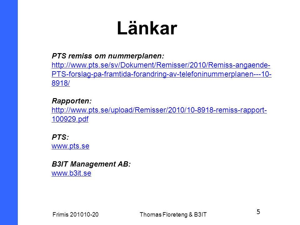 5 Frimis 201010-20Thomas Floreteng & B3IT Länkar PTS remiss om nummerplanen: http://www.pts.se/sv/Dokument/Remisser/2010/Remiss-angaende- PTS-forslag-pa-framtida-forandring-av-telefoninummerplanen---10- 8918/ Rapporten: http://www.pts.se/upload/Remisser/2010/10-8918-remiss-rapport- 100929.pdf PTS: www.pts.se B3IT Management AB: www.b3it.se