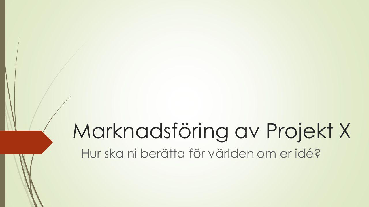 Marknadsföring av Projekt X Hur ska ni berätta för världen om er idé?