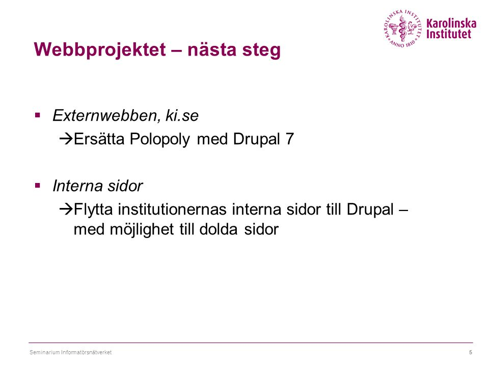 Webbprojektet – nästa steg  Externwebben, ki.se  Ersätta Polopoly med Drupal 7  Interna sidor  Flytta institutionernas interna sidor till Drupal –