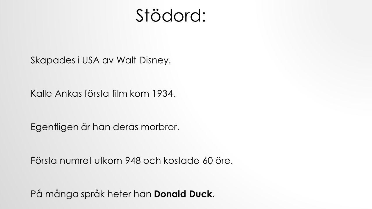 Stödord: Skapades i USA av Walt Disney. Kalle Ankas första film kom 1934. Egentligen är han deras morbror. Första numret utkom 948 och kostade 60 öre.