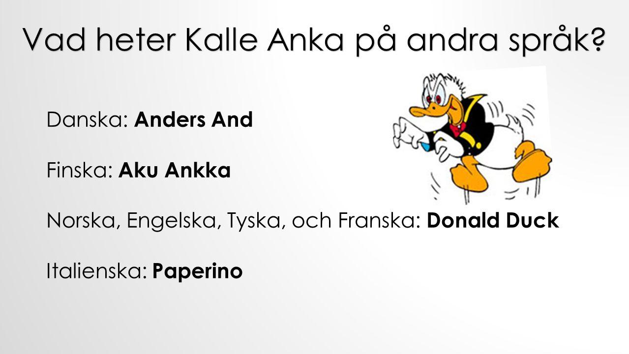 Danska: Anders And Finska: Aku Ankka Norska, Engelska, Tyska, och Franska: Donald Duck Italienska: Paperino Vad heter Kalle Anka på andra språk?