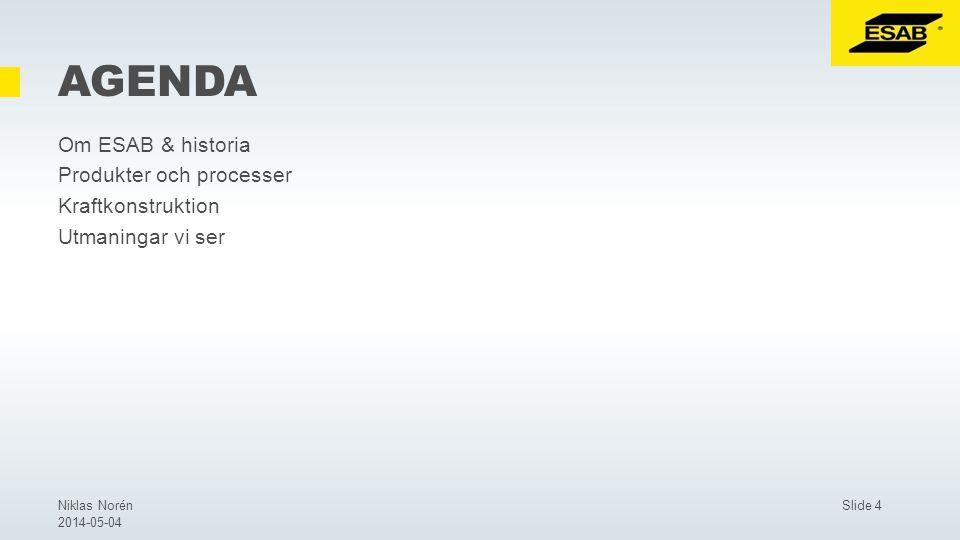 Slide 4Niklas Norén 2014-05-04 AGENDA Om ESAB & historia Produkter och processer Kraftkonstruktion Utmaningar vi ser