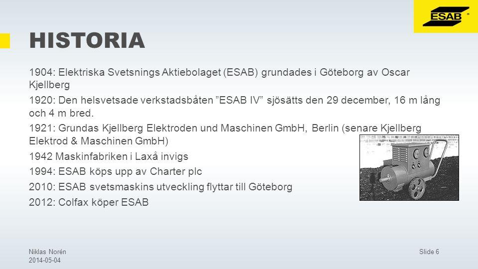 Slide 6Niklas Norén 2014-05-04 HISTORIA 1904: Elektriska Svetsnings Aktiebolaget (ESAB) grundades i Göteborg av Oscar Kjellberg 1920: Den helsvetsade verkstadsbåten ESAB IV sjösätts den 29 december, 16 m lång och 4 m bred.