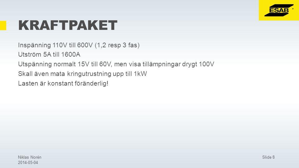 Slide 8Niklas Norén 2014-05-04 KRAFTPAKET Inspänning 110V till 600V (1,2 resp 3 fas) Utström 5A till 1600A Utspänning normalt 15V till 60V, men visa tillämpningar drygt 100V Skall även mata kringutrustning upp till 1kW Lasten är konstant föränderlig!