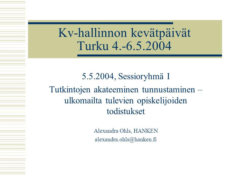 Kv-hallinnon kevätpäivät Turku 4.-6.5.2004 5.5.2004, Sessioryhmä I Tutkintojen akateeminen tunnustaminen – ulkomailta tulevien opiskelijoiden todistukset Alexandra Ohls, HANKEN alexandra.ohls@hanken.fi