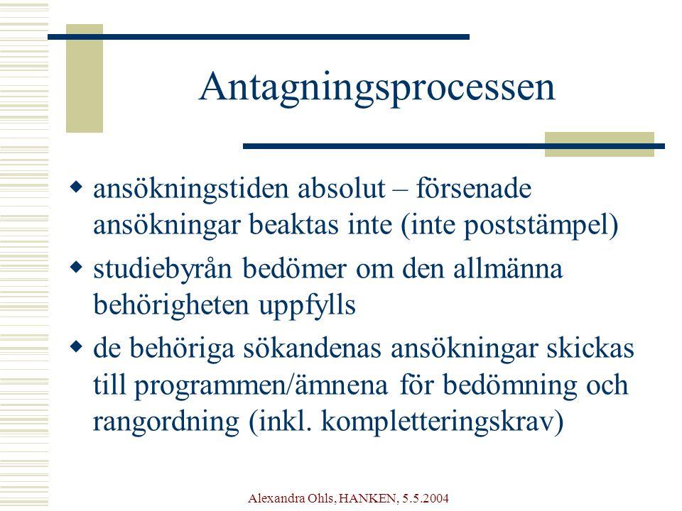 Alexandra Ohls, HANKEN, 5.5.2004 Antagningsprocessen  ansökningstiden absolut – försenade ansökningar beaktas inte (inte poststämpel)  studiebyrån bedömer om den allmänna behörigheten uppfylls  de behöriga sökandenas ansökningar skickas till programmen/ämnena för bedömning och rangordning (inkl.