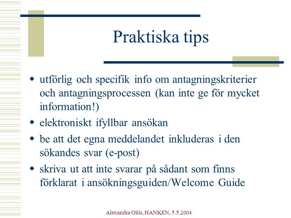 Alexandra Ohls, HANKEN, 5.5.2004 Praktiska tips  utförlig och specifik info om antagningskriterier och antagningsprocessen (kan inte ge för mycket information!)  elektroniskt ifyllbar ansökan  be att det egna meddelandet inkluderas i den sökandes svar (e-post)  skriva ut att inte svarar på sådant som finns förklarat i ansökningsguiden/Welcome Guide