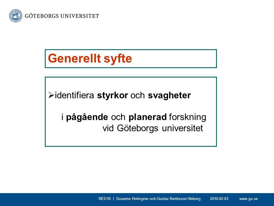 www.gu.seRED10 | Susanne Holmgren RED10 – specifika syften - Ett instrument för styrelse, ledning, dekaner och prefekter att nå strategiplanernas mål för forskningen - Identifiera områden med den bästa eller mest lovande forskningen, och definiera hur den kan utvecklas vidare - Identifiera unika områden med potential att utvecklas - Identifiera områden med undermålig kvalitet som saknar potential att utvecklas med nuvarande struktur - Identifiera förändringsprocesser som kan underlätta att de strategiska målen uppnås - Läroprocess för deltagare och ledare vad gäller utvärderingsform 2010-02-03