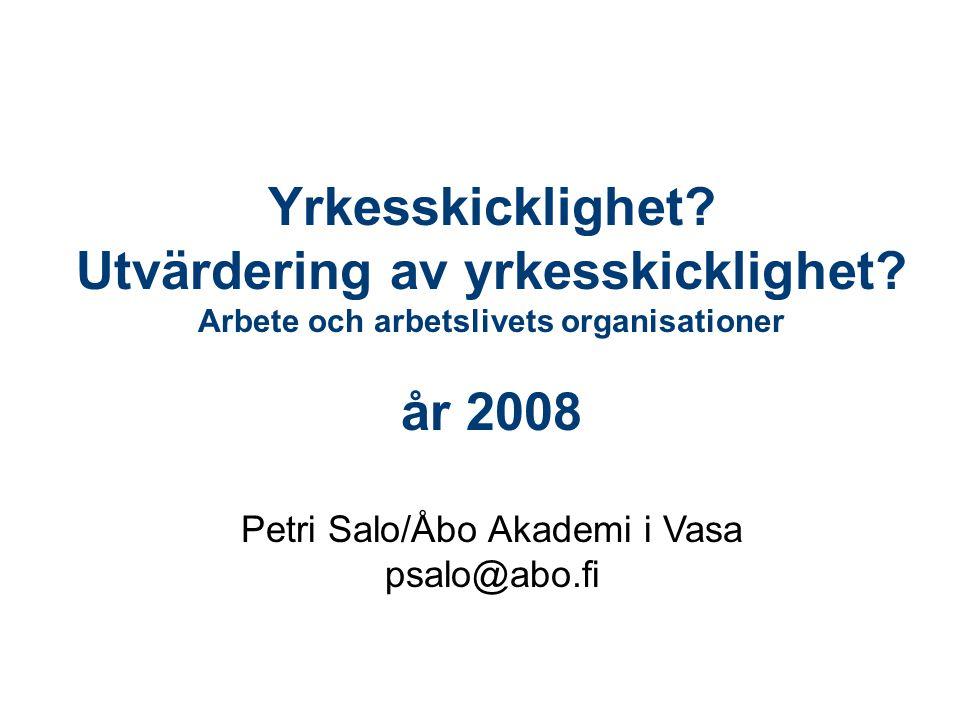 Yrkesskicklighet? Utvärdering av yrkesskicklighet? Arbete och arbetslivets organisationer år 2008 Petri Salo/Åbo Akademi i Vasa psalo@abo.fi