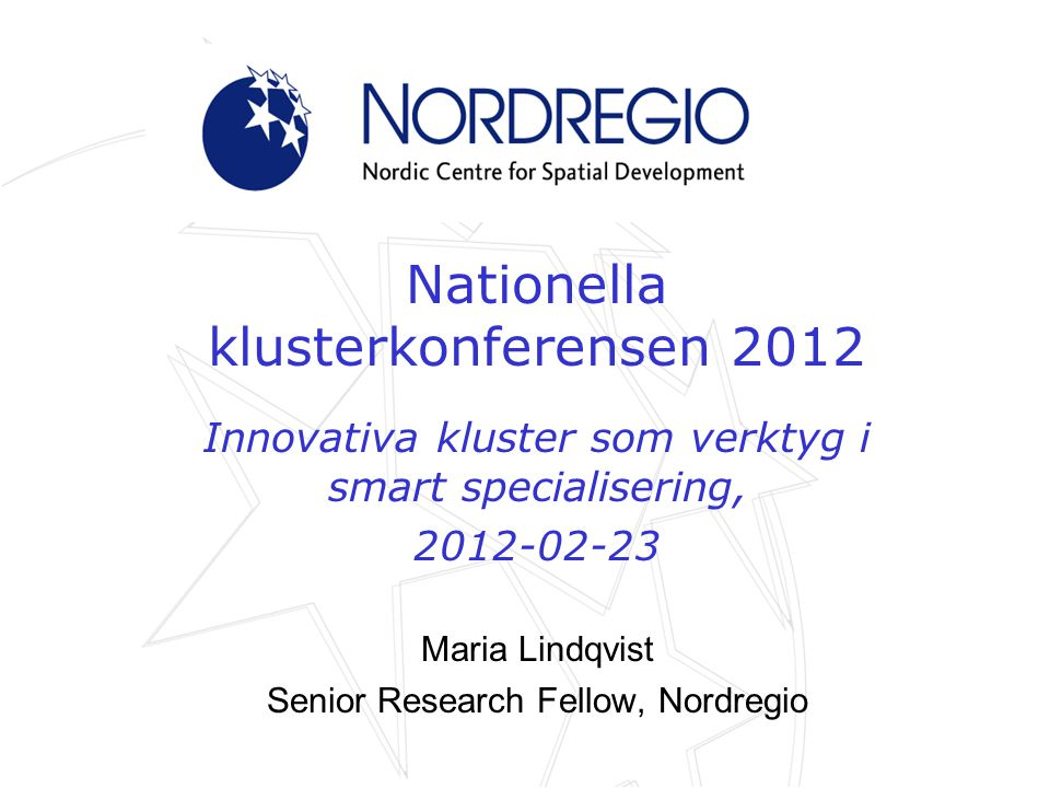 Nationella klusterkonferensen 2012 Innovativa kluster som verktyg i smart specialisering, 2012-02-23 Maria Lindqvist Senior Research Fellow, Nordregio