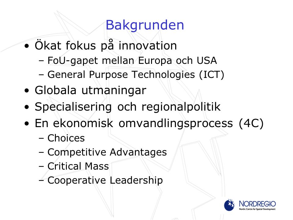 Bakgrunden Ökat fokus på innovation –FoU-gapet mellan Europa och USA –General Purpose Technologies (ICT) Globala utmaningar Specialisering och regionalpolitik En ekonomisk omvandlingsprocess (4C) –Choices –Competitive Advantages –Critical Mass –Cooperative Leadership