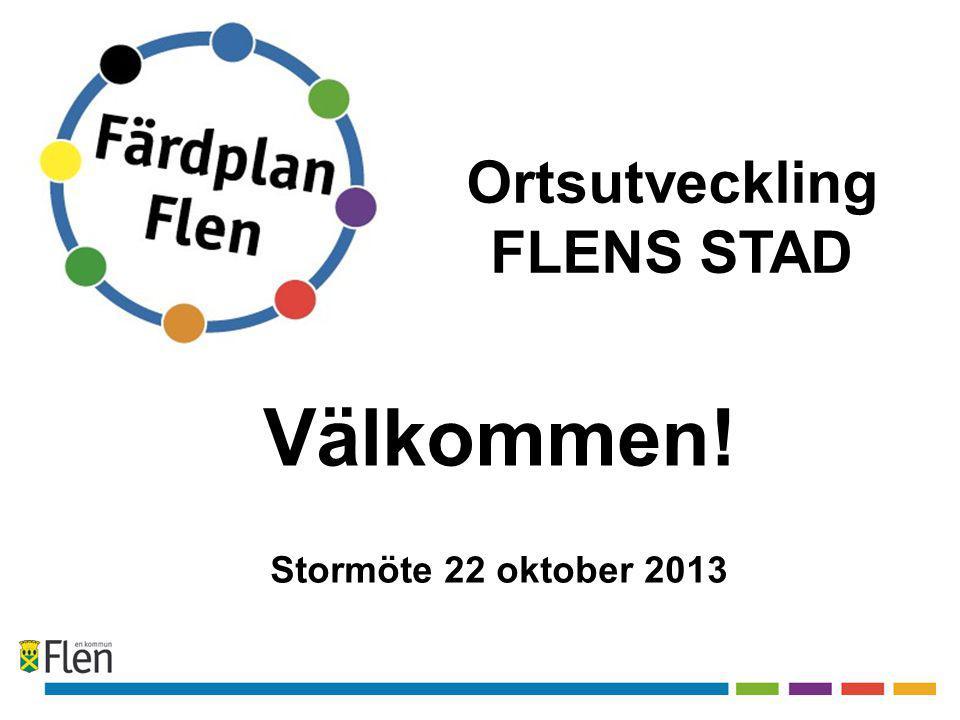 Välkommen! Stormöte 22 oktober 2013 Ortsutveckling FLENS STAD