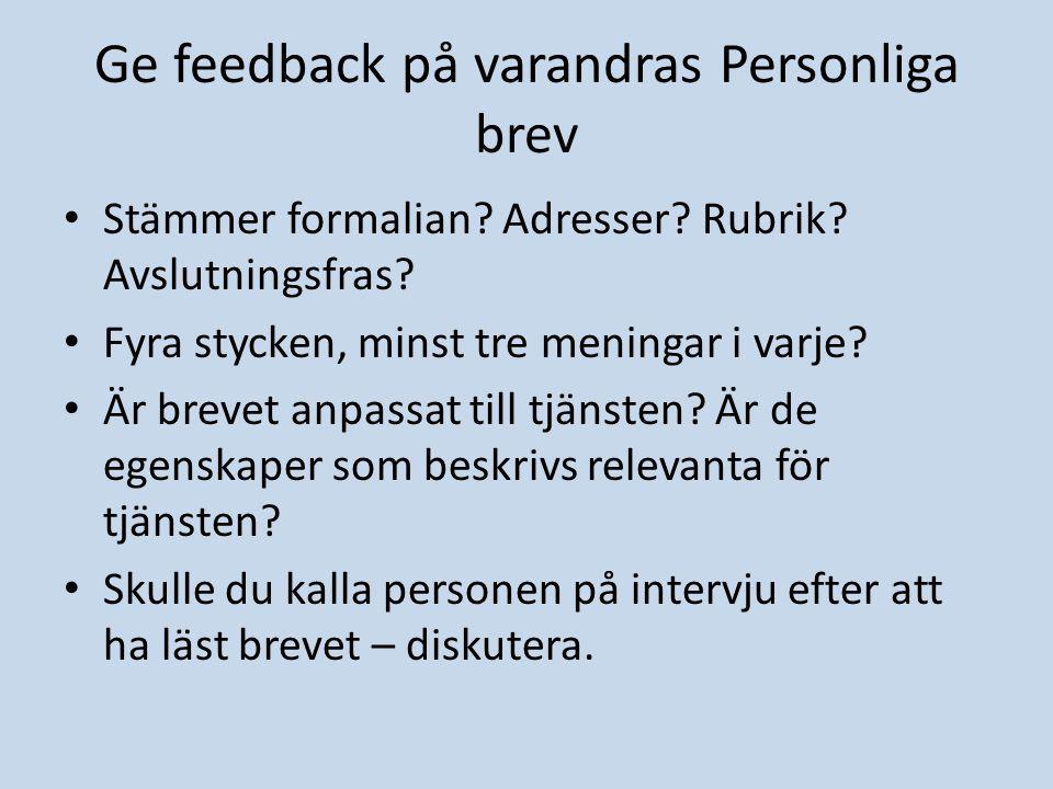 Ge feedback på varandras Personliga brev Stämmer formalian? Adresser? Rubrik? Avslutningsfras? Fyra stycken, minst tre meningar i varje? Är brevet anp