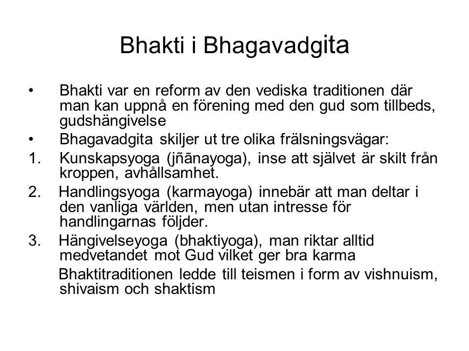 Bhakti i Bhagavadg ita Bhakti var en reform av den vediska traditionen där man kan uppnå en förening med den gud som tillbeds, gudshängivelse Bhagavadgita skiljer ut tre olika frälsningsvägar: 1.Kunskapsyoga (jñānayoga), inse att självet är skilt från kroppen, avhållsamhet.