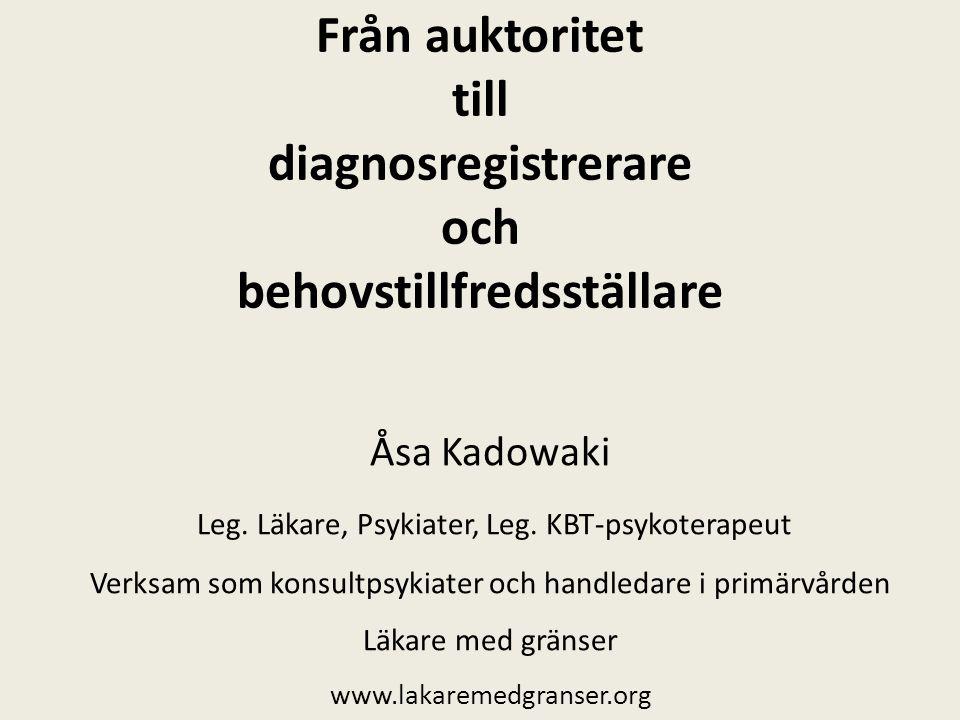 Från auktoritet till diagnosregistrerare och behovstillfredsställare Åsa Kadowaki Leg. Läkare, Psykiater, Leg. KBT-psykoterapeut Verksam som konsultps