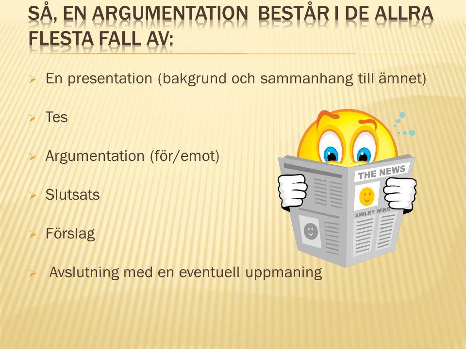  En presentation (bakgrund och sammanhang till ämnet)  Tes  Argumentation (för/emot)  Slutsats  Förslag  Avslutning med en eventuell uppmaning