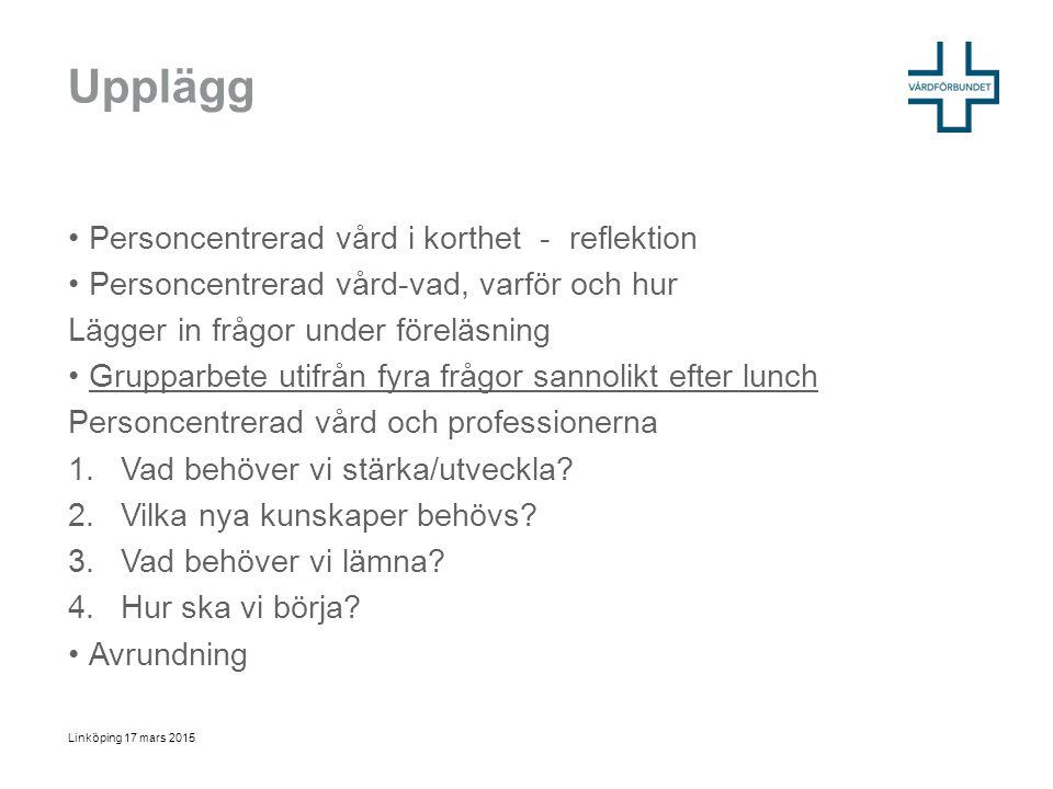 Personcentrerad vård = ett etiskt förhållningssätt, ingen modell I korthet Att vården utgår från den unika personen och dennes rätt till hälsa Att vården efterfrågar personens förmågor och är aktiverande Att vården är sammanhållen Att vården alltid möter varje människa med värdighet, medkänsla och respekt Linköping 17 mars 2015