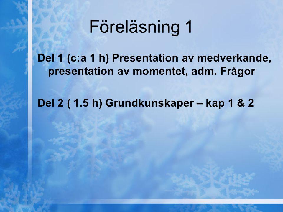 Föreläsning 1 Del 1 (c:a 1 h) Presentation av medverkande, presentation av momentet, adm. Frågor Del 2 ( 1.5 h) Grundkunskaper – kap 1 & 2