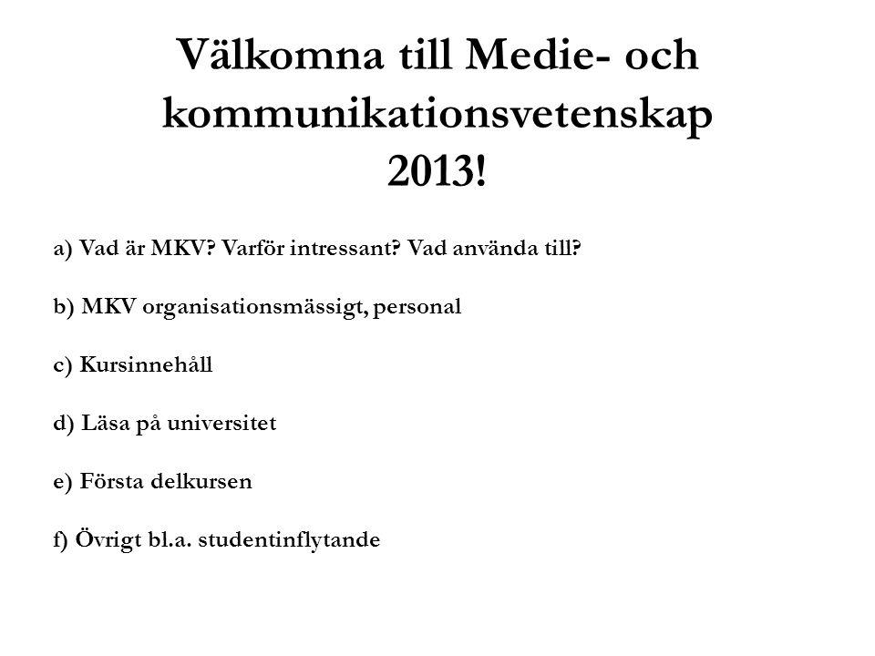 Välkomna till Medie- och kommunikationsvetenskap 2013! a) Vad är MKV? Varför intressant? Vad använda till? b) MKV organisationsmässigt, personal c) Ku
