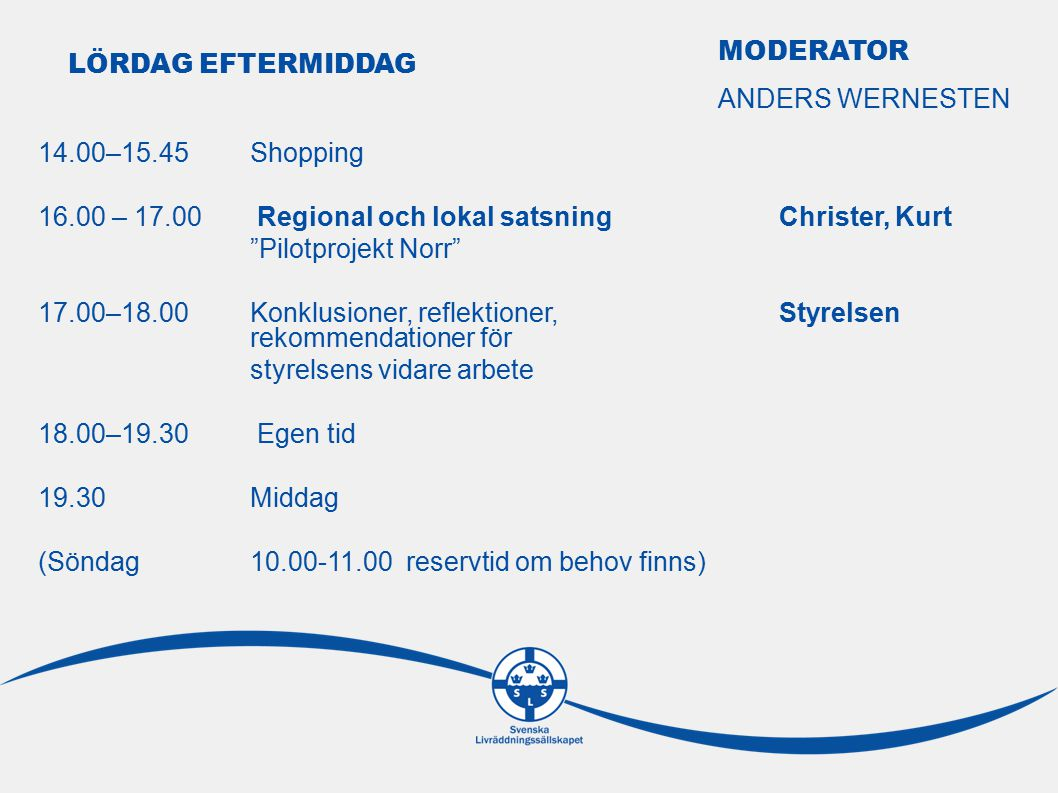 14.00–15.45Shopping 16.00 – 17.00 Regional och lokal satsningChrister, Kurt Pilotprojekt Norr 17.00–18.00Konklusioner, reflektioner, Styrelsen rekommendationer för styrelsens vidare arbete 18.00–19.30 Egen tid 19.30Middag (Söndag10.00-11.00 reservtid om behov finns) LÖRDAG EFTERMIDDAG MODERATOR ANDERS WERNESTEN