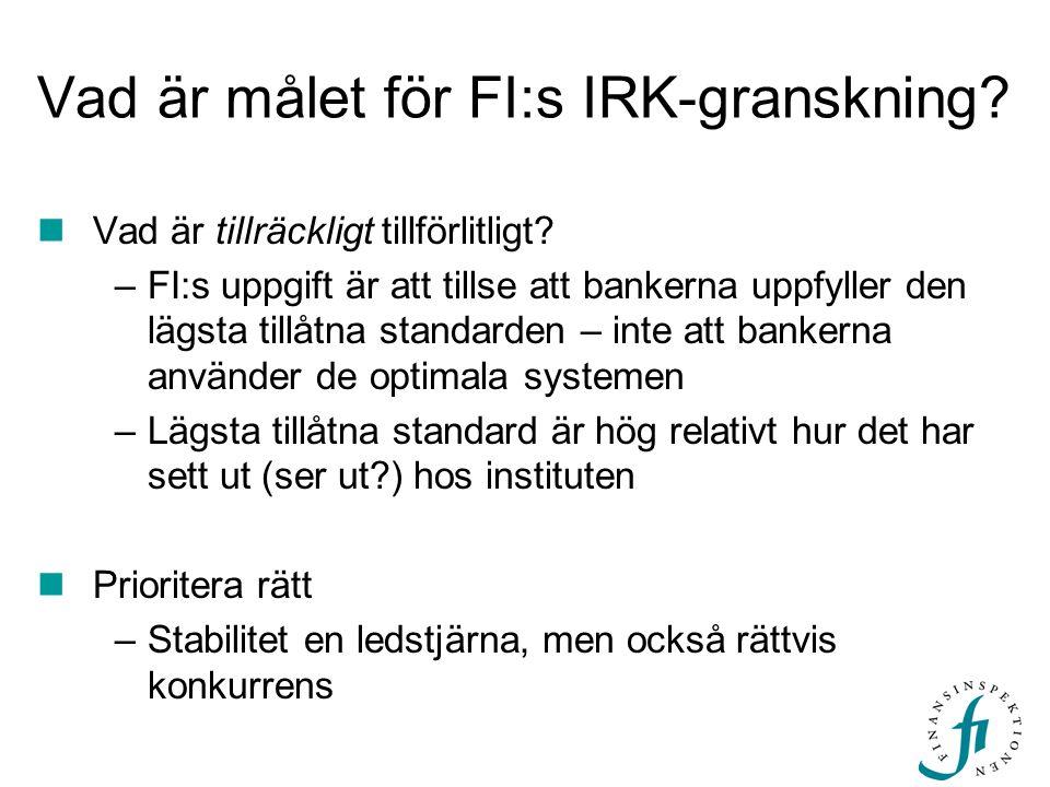 Vad är målet för FI:s IRK-granskning? Vad är tillräckligt tillförlitligt? –FI:s uppgift är att tillse att bankerna uppfyller den lägsta tillåtna stand