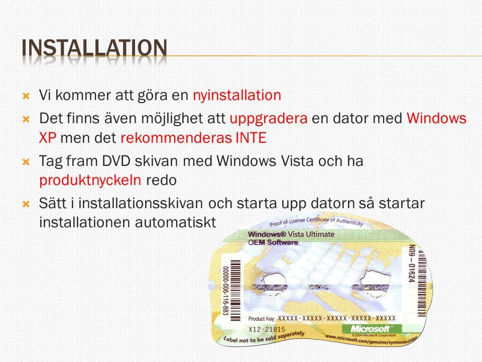  Vi kommer att göra en nyinstallation  Det finns även möjlighet att uppgradera en dator med Windows XP men det rekommenderas INTE  Tag fram DVD skivan med Windows Vista och ha produktnyckeln redo  Sätt i installationsskivan och starta upp datorn så startar installationen automatiskt
