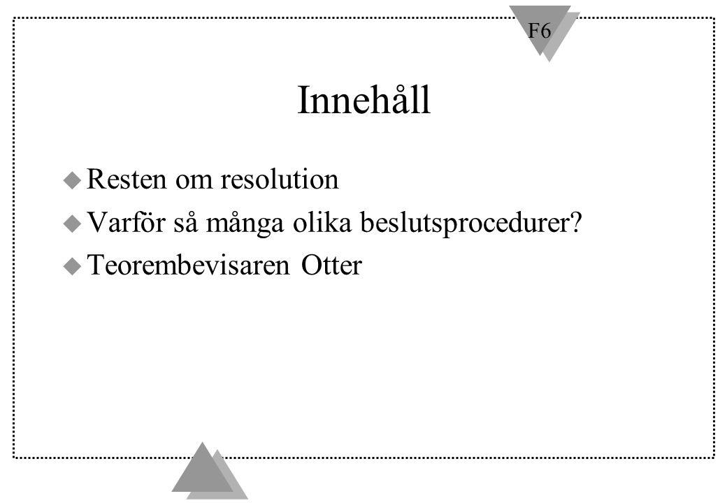 F6 Innehåll u Resten om resolution u Varför så många olika beslutsprocedurer? u Teorembevisaren Otter
