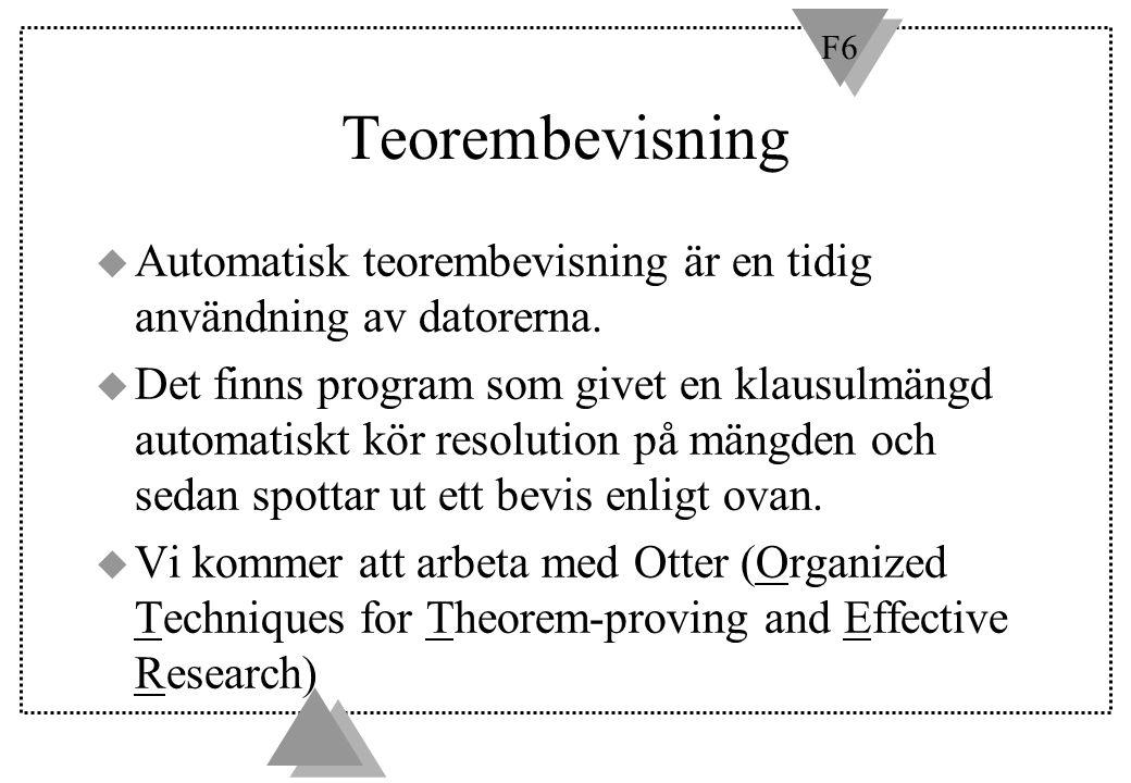 F6 Teorembevisning u Automatisk teorembevisning är en tidig användning av datorerna. u Det finns program som givet en klausulmängd automatiskt kör res