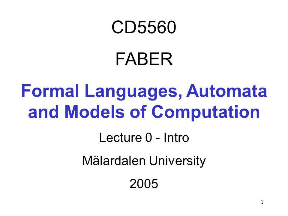 1 CD5560 FABER Formal Languages, Automata and Models of Computation Lecture 0 - Intro Mälardalen University 2005