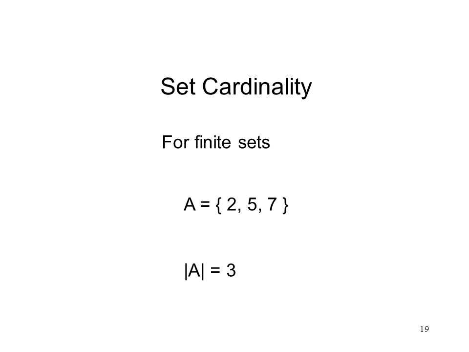 19 Set Cardinality For finite sets A = { 2, 5, 7 } |A| = 3