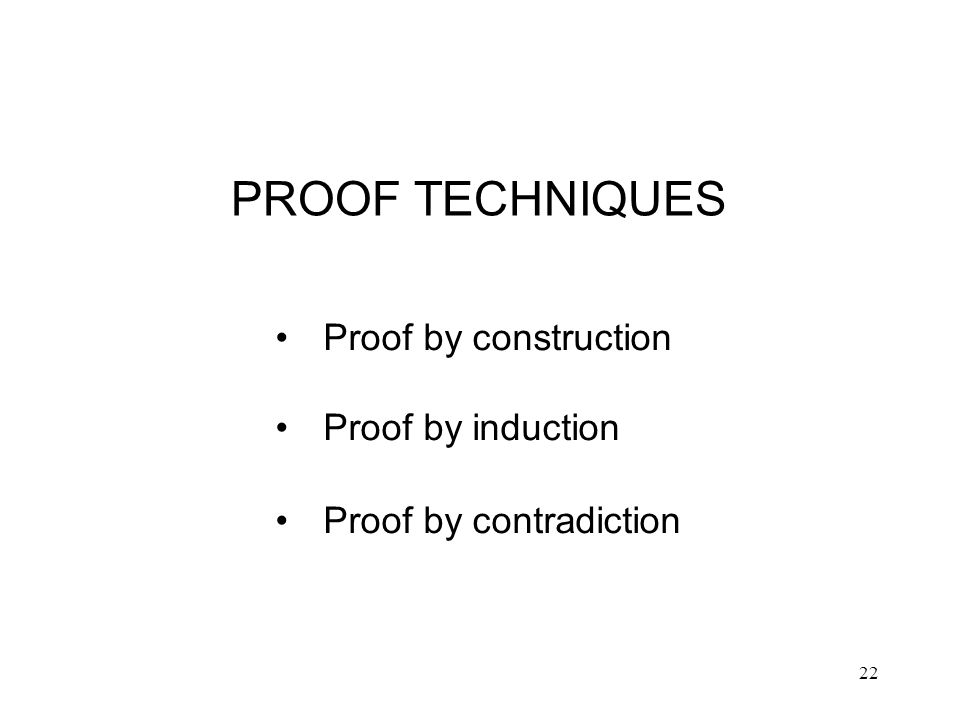 22 PROOF TECHNIQUES Proof by construction Proof by induction Proof by contradiction