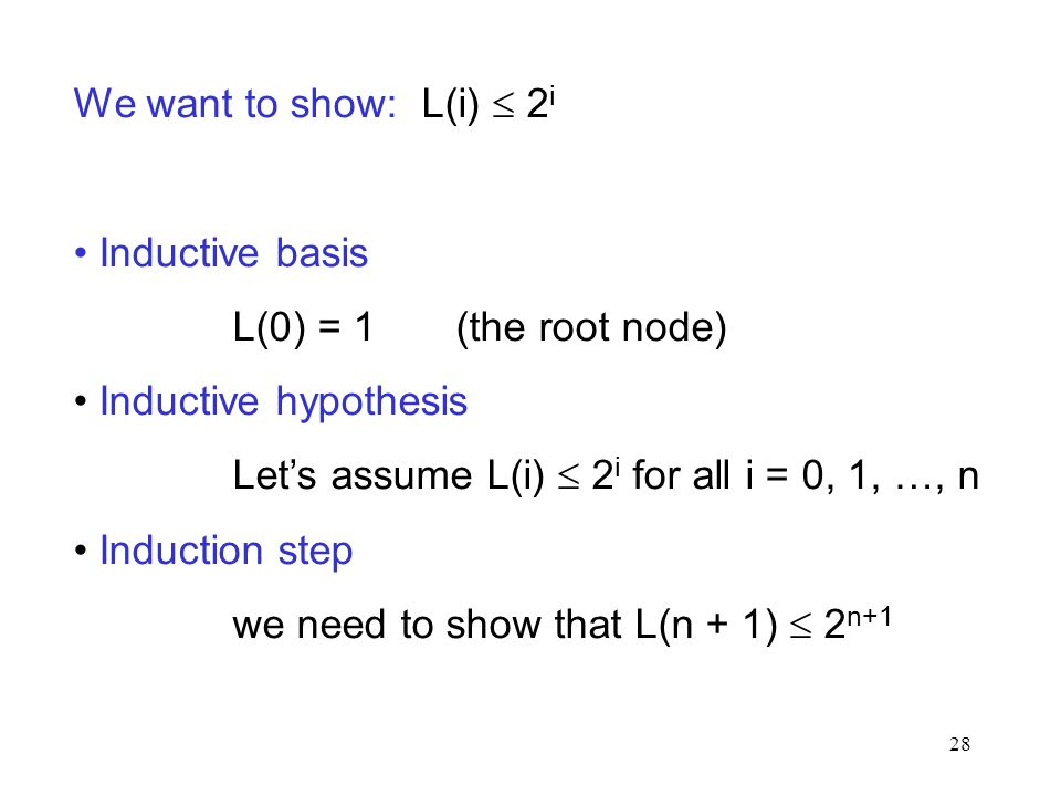 28 We want to show: L(i)  2 i Inductive basis L(0) = 1 (the root node) Inductive hypothesis Let's assume L(i)  2 i for all i = 0, 1, …, n Induction step we need to show that L(n + 1)  2 n+1