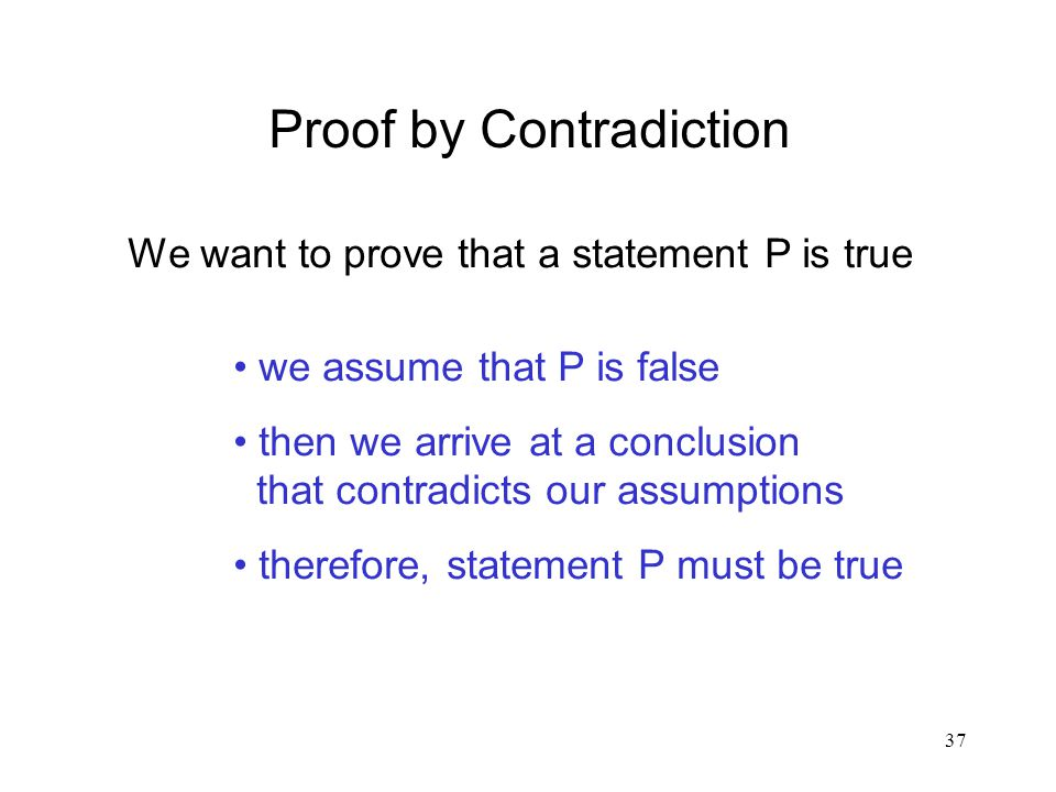 37 Proof by Contradiction We want to prove that a statement P is true we assume that P is false then we arrive at a conclusion that contradicts our assumptions therefore, statement P must be true