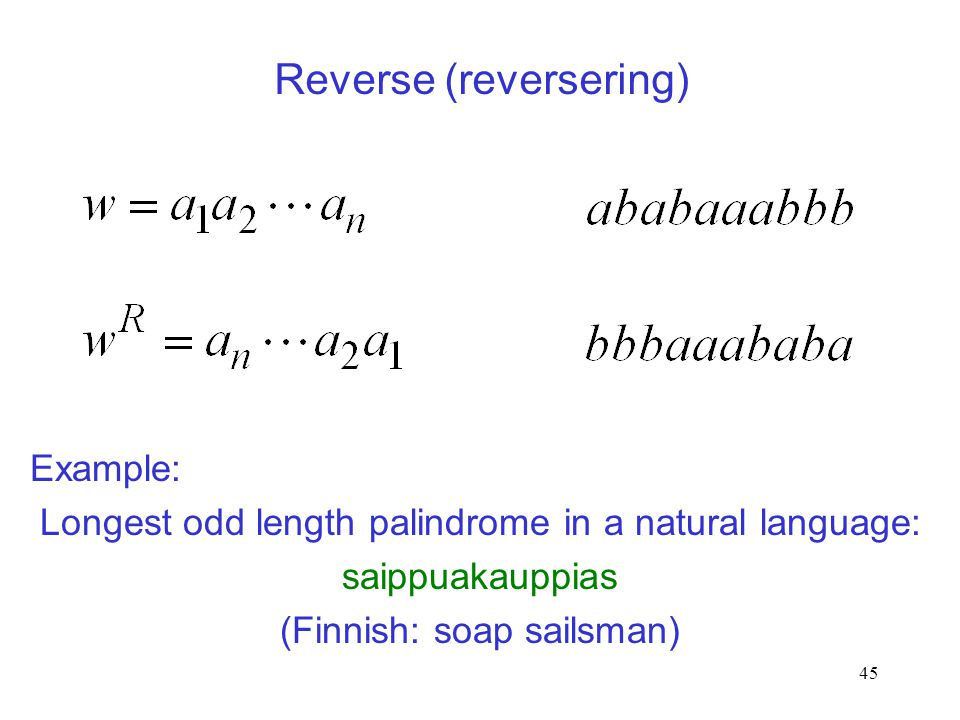 45 Reverse (reversering) Example: Longest odd length palindrome in a natural language: saippuakauppias (Finnish: soap sailsman)