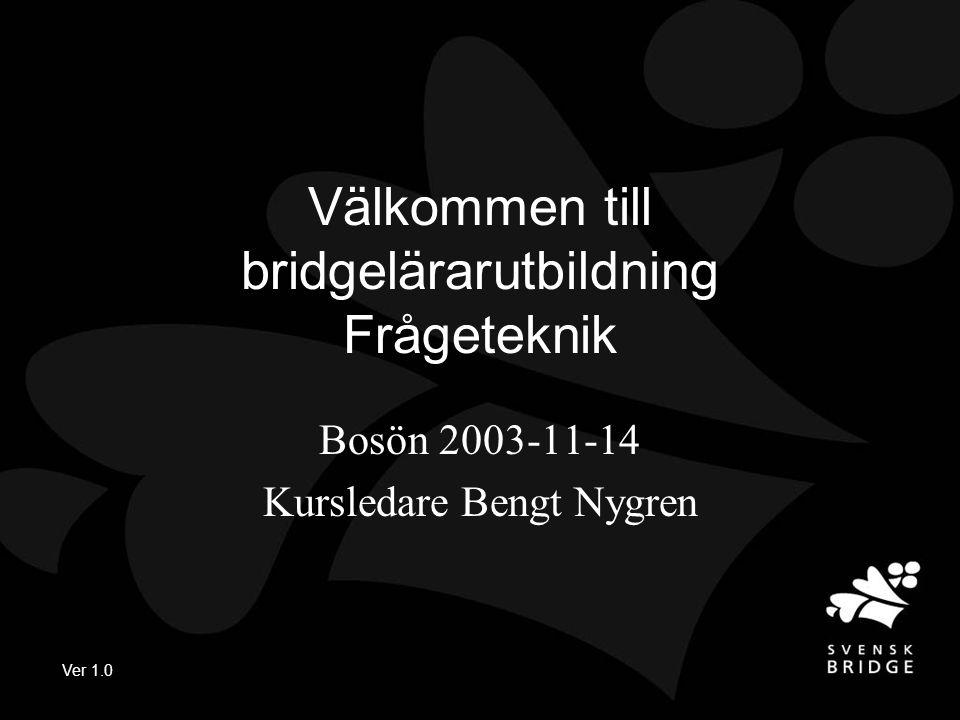 Ver 1.0 Välkommen till bridgelärarutbildning Frågeteknik Bosön 2003-11-14 Kursledare Bengt Nygren