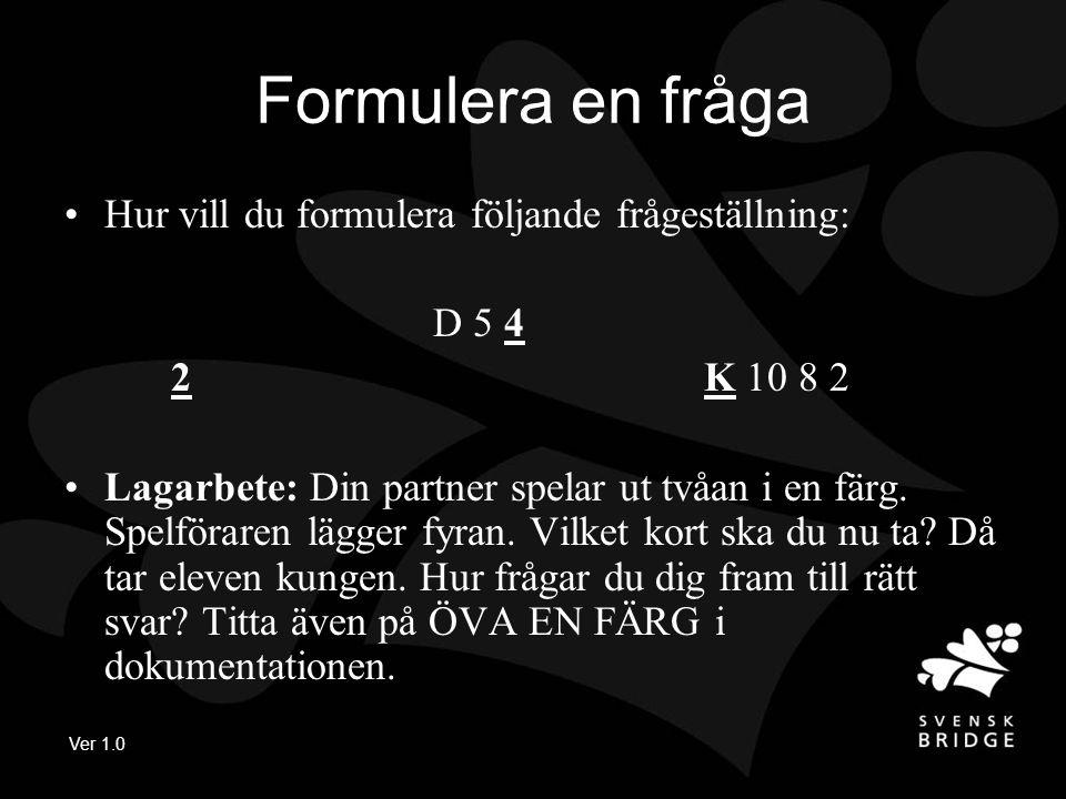 Ver 1.0 Formulera en fråga Hur vill du formulera följande frågeställning: D 5 4 2 K 10 8 2 Lagarbete: Din partner spelar ut tvåan i en färg.