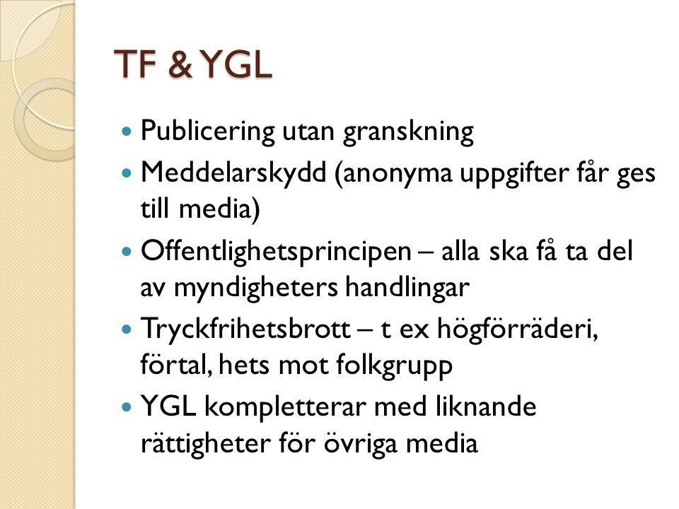 TF & YGL Publicering utan granskning Meddelarskydd (anonyma uppgifter får ges till media) Offentlighetsprincipen – alla ska få ta del av myndigheters handlingar Tryckfrihetsbrott – t ex högförräderi, förtal, hets mot folkgrupp YGL kompletterar med liknande rättigheter för övriga media