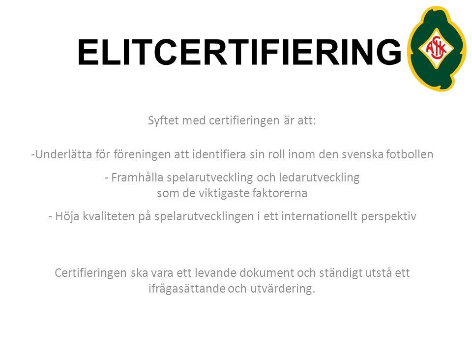 ELITCERTIFIERING Syftet med certifieringen är att: -Underlätta för föreningen att identifiera sin roll inom den svenska fotbollen - Framhålla spelarutveckling och ledarutveckling som de viktigaste faktorerna - Höja kvaliteten på spelarutvecklingen i ett internationellt perspektiv Certifieringen ska vara ett levande dokument och ständigt utstå ett ifrågasättande och utvärdering.