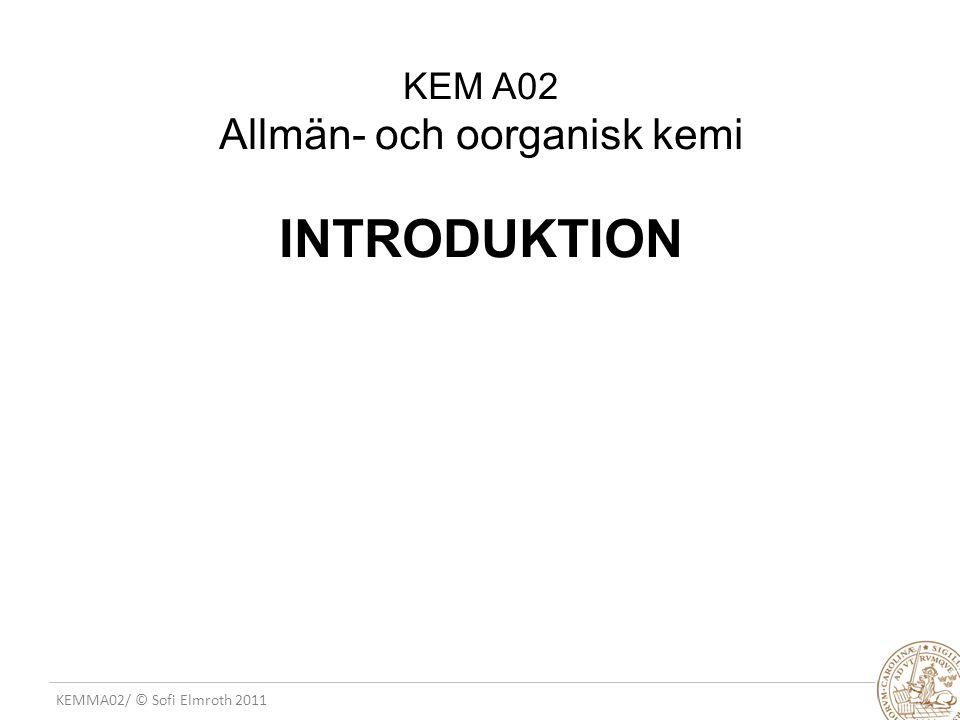 KEMMA02/ © Sofi Elmroth 2011 KEM A02 Allmän- och oorganisk kemi INTRODUKTION