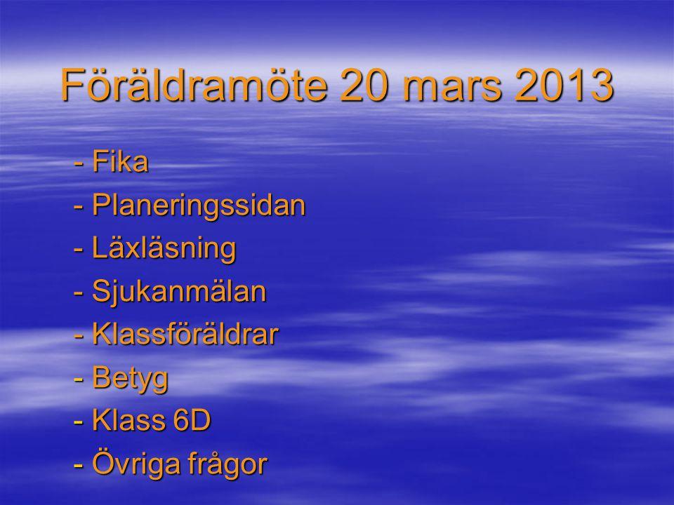Föräldramöte 20 mars 2013 - Fika - Planeringssidan - Läxläsning - Sjukanmälan - Klassföräldrar - Betyg - Klass 6D - Övriga frågor