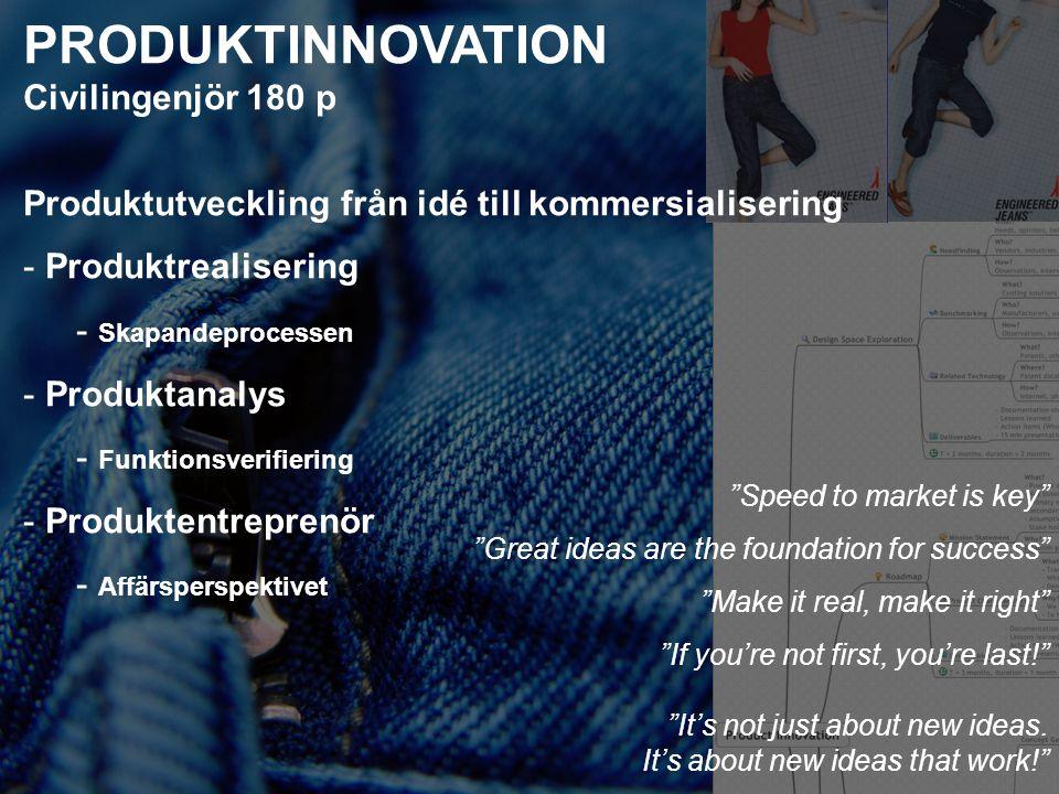 PRODUKTINNOVATION Civilingenjör 180 p Produktutveckling från idé till kommersialisering - Produktrealisering - Skapandeprocessen - Produktanalys - Funktionsverifiering - Produktentreprenör - Affärsperspektivet Speed to market is key Great ideas are the foundation for success Make it real, make it right If you're not first, you're last! It's not just about new ideas.