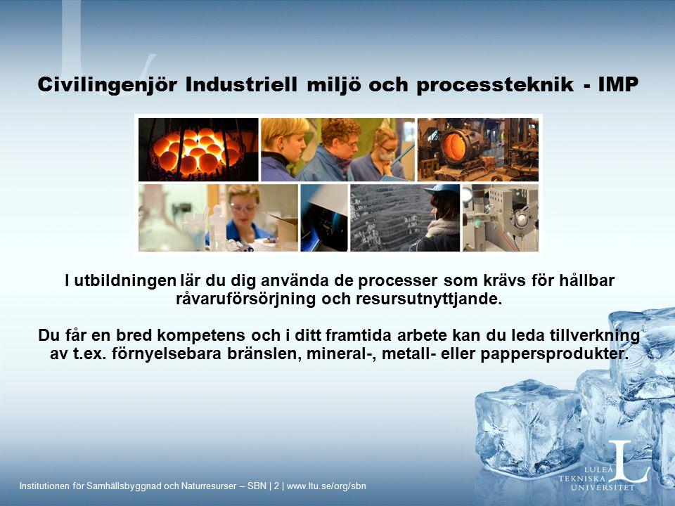 Institutionen för Samhällsbyggnad och Naturresurser – SBN | 13 | www.ltu.se/org/sbn Civilingenjör Industriell miljö och processteknik - IMP