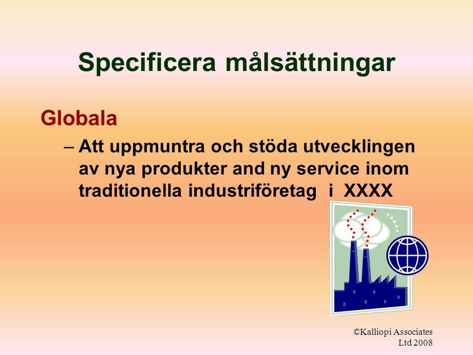 ©Kalliopi Associates Ltd 2008 Specificera målsättningar Globala –Att uppmuntra och stöda utvecklingen av nya produkter and ny service inom traditionella industriföretag i XXXX
