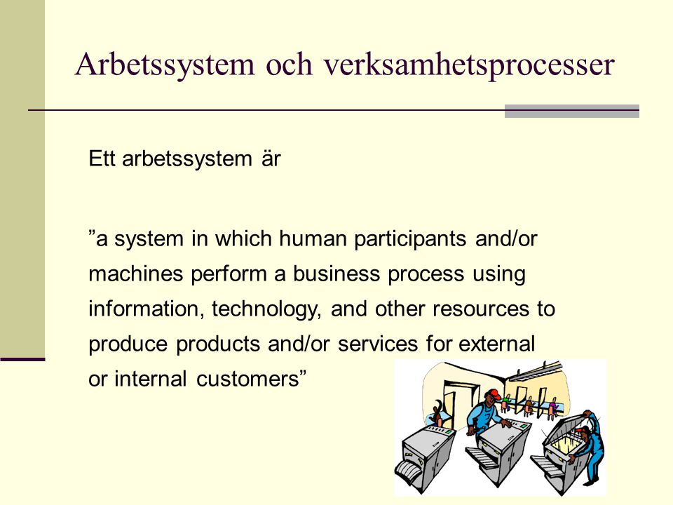 Arbetssystem och verksamhetsprocesser Participants people who perform the business process Information information used by participants in doing work Technology hardware, software, etc.