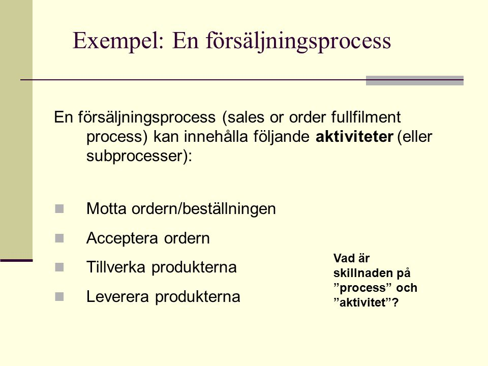 Modeller på olika abstraktionsnivåer Receive order Get products in warehouse Manufacture Quality check Packing Shiping Receive order Manufacture Shiping Visar i vilken ordning olika processer genomlöps när t.ex.