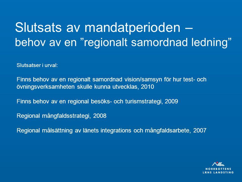 Slutsats av mandatperioden – behov av en regionalt samordnad ledning Slutsatser i urval: Finns behov av en regionalt samordnad vision/samsyn för hur test- och övningsverksamheten skulle kunna utvecklas, 2010 Finns behov av en regional besöks- och turismstrategi, 2009 Regional mångfaldsstrategi, 2008 Regional målsättning av länets integrations och mångfaldsarbete, 2007