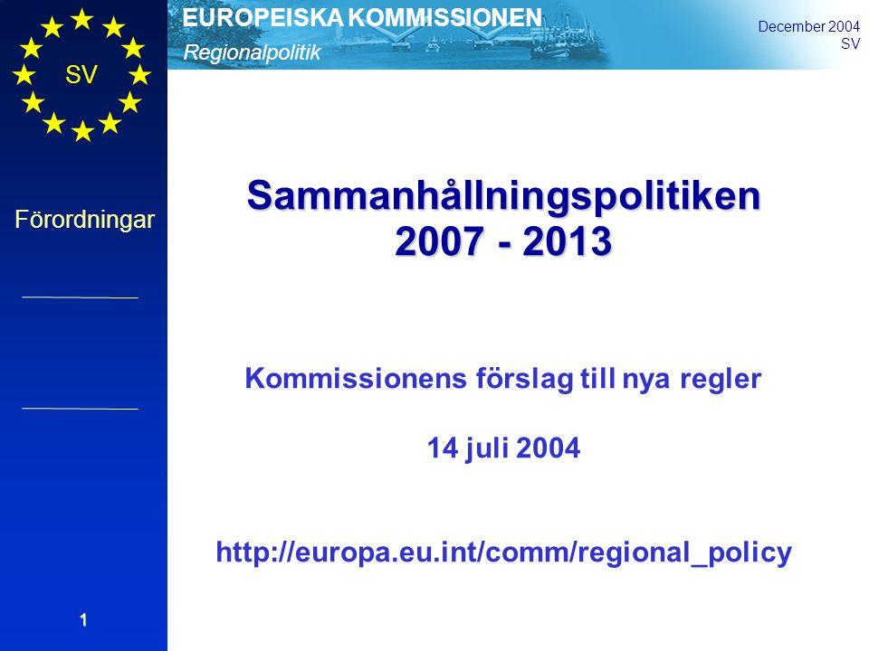 Regionalpolitik EUROPEISKA KOMMISSIONEN December 2004 SV Förordningar 1 Sammanhållningspolitiken 2007 - 2013 Kommissionens förslag till nya regler 14 juli 2004 http://europa.eu.int/comm/regional_policy