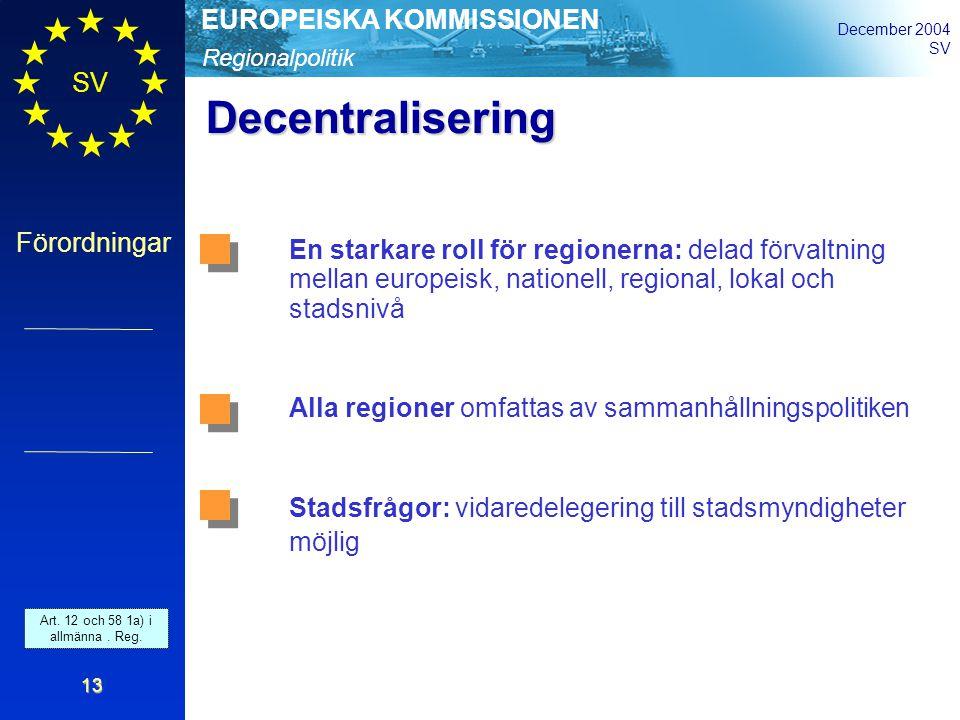 Regionalpolitik EUROPEISKA KOMMISSIONEN December 2004 SV Förordningar 13 Decentralisering En starkare roll för regionerna: delad förvaltning mellan europeisk, nationell, regional, lokal och stadsnivå Alla regioner omfattas av sammanhållningspolitiken Stadsfrågor: vidaredelegering till stadsmyndigheter möjlig Art.