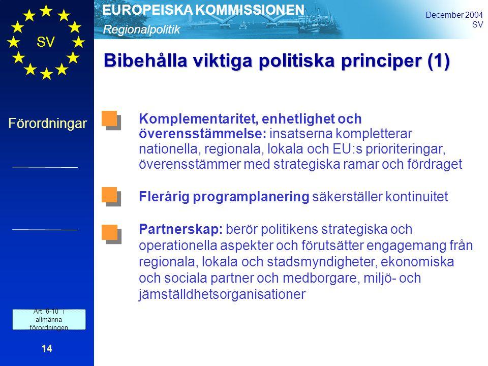 Regionalpolitik EUROPEISKA KOMMISSIONEN December 2004 SV Förordningar 14 Bibehålla viktiga politiska principer (1) Komplementaritet, enhetlighet och överensstämmelse: insatserna kompletterar nationella, regionala, lokala och EU:s prioriteringar, överensstämmer med strategiska ramar och fördraget Flerårig programplanering säkerställer kontinuitet Partnerskap: berör politikens strategiska och operationella aspekter och förutsätter engagemang från regionala, lokala och stadsmyndigheter, ekonomiska och sociala partner och medborgare, miljö- och jämställdhetsorganisationer Art.