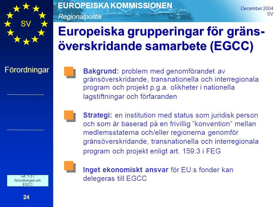 Regionalpolitik EUROPEISKA KOMMISSIONEN December 2004 SV Förordningar 24 Europeiska grupperingar för gräns- överskridande samarbete (EGCC) Bakgrund: problem med genomförandet av gränsöverskridande, transnationella och interregionala program och projekt p.g.a.